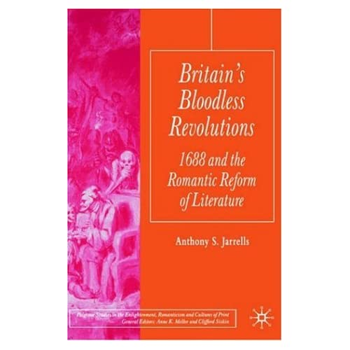 Britain's Bloodless Revolutions: 1688 and the Romantic Reform of Literature (Palgrave Studies in the Enlightenment, Romanticism and Cultures of Print)