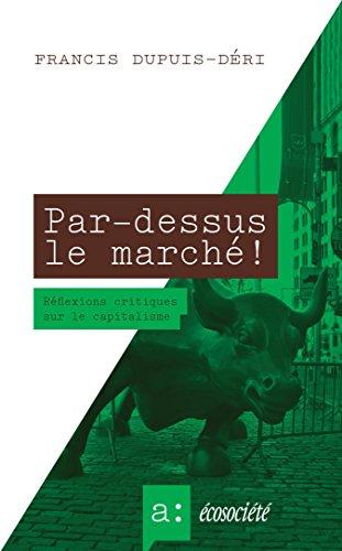 Francis Dupuis-Déri - Par-dessus le marché !: Réflexions critiques sur le capitalisme