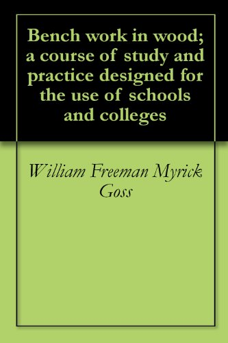 William Freeman Myrick Goss - Bench work in wood; a course of study and practice designed for the use of schools and colleges (English Edition)