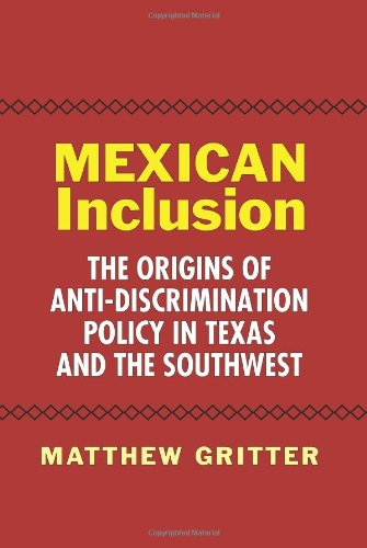 Mexican Inclusion: The Origins of Anti-Discrimination Policy in Texas and the Southwest