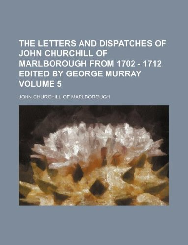 The Letters and Dispatches of John Churchill of Marlborough from 1702 - 1712 edited by George Murray Volume 5