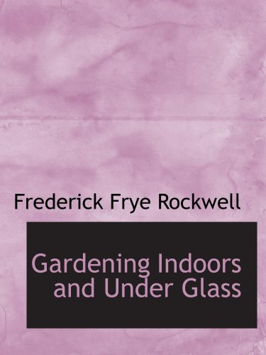 Gardening Indoors and Under Glass: A Practical Guide to the Planting, Care and Propag