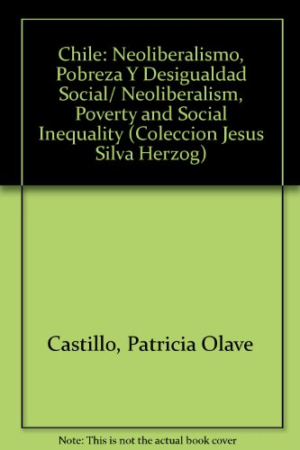 Chile: Neoliberalismo, Pobreza Y Desigualdad Social/ Neoliberalism, Poverty and Social Inequality (Coleccion Jesus Silva
