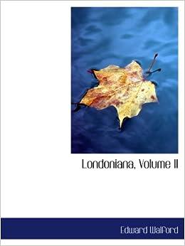 Londoniana, Volume II: Edward Walford: 9780554999913: Amazon.com