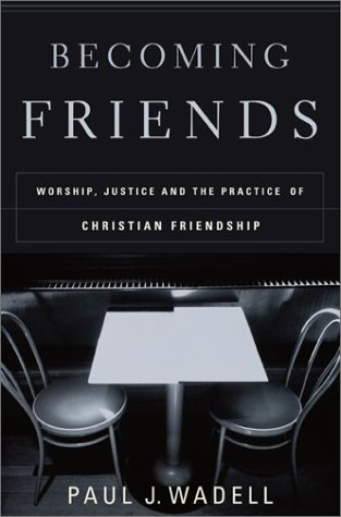 Becoming Friends: Worship, Justice, and the Practice of Christian Friendship, PAUL J. WADELL