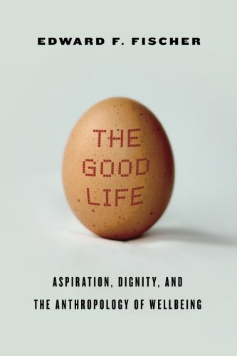 The Good Life: Aspiration, Dignity, and the Anthropology of Wellbeing PDF