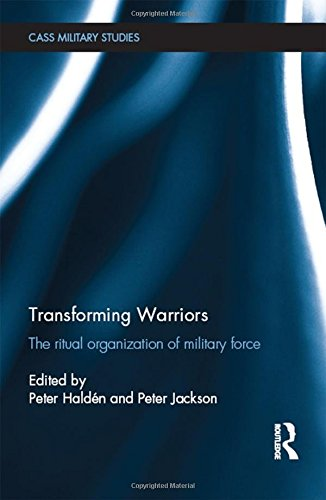 Transforming Warriors: The Ritual Organization of Military Force (Cass Military Studies)