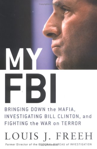 My FBI: Bringing Down the Mafia, Investigating Bill Clinton, and Fighting the War on Terror, Louis J. Freeh