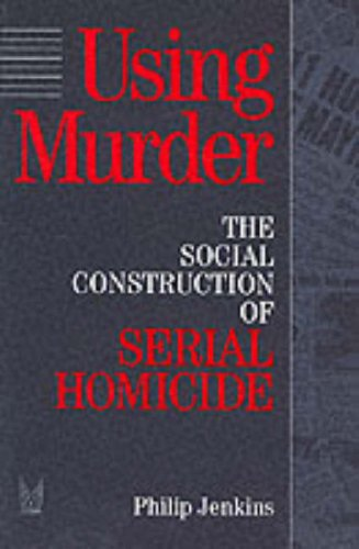 Using Murder: The Social Construction of Serial Homicide (Social Problems and Social Issues)