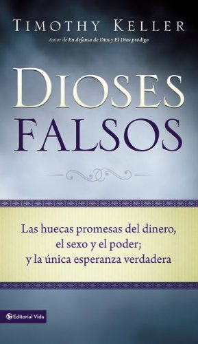 Dioses Falsos / False Gods: Las huecas promesas del dinero, el sexo y el poder; y la unica esperanza verdadera / The Empty Promises of Money, Sex, and Power, and the Only Hope th