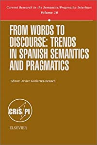 From Words to Discourse, Volume 10: Trends in Spanish Semantics and Pragmatics (Current Research in the Semantics/Pragmatics Interface) (Current Research in the Semantics/Pragmatics Interface, V. 10) download ebook