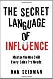 The Secret Language of Influence: Master the One Skill Every Sales Pro Needs
