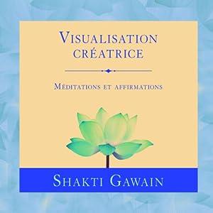 Visualisation créatrice: Méditations et affirmations | Livre audio Auteur(s) : Shakti Gawain Narrateur(s) : Danièle Panneton