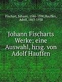 Johann Fischarts Werke; eine Auswahl, hrsg. von Adolf Hauffen