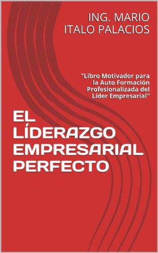 """ING. MARIO ITALO PALACIOS - EL LÍDERAZGO EMPRESARIAL PERFECTO: """"Libro Motivador para la Auto Formación Profesionalizada del Líder Empresarial"""""""