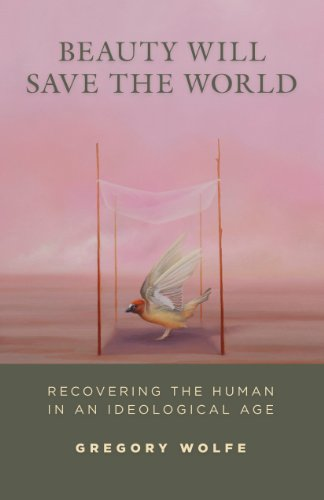 Beauty Will Save the World: Recovering the Human in an Ideological Age