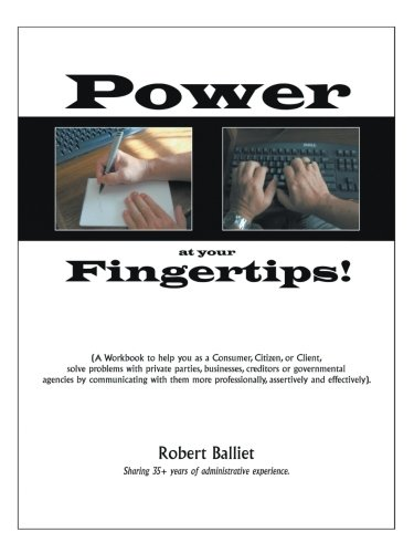Power at Your Fingertips: A Workbook to help you as a Consumer, Citizen, or Client, solving problems with private parties, businesses, creditors or governmental agencies by com