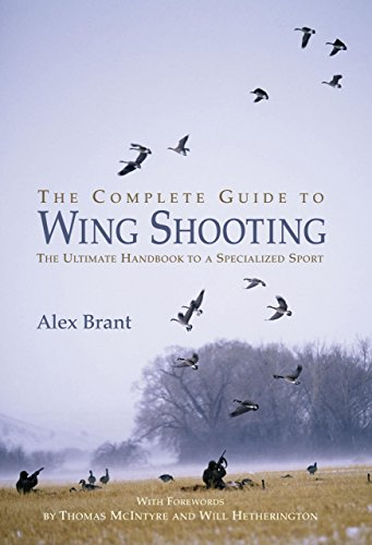The Complete Guide to Wing Shooting: The Ultimate Handbook to a Specialized Sport
