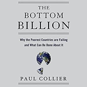 The Bottom Billion: Why the Poorest Countries are Failing and What Can Be Done About It Hörbuch von Paul Collier Gesprochen von: Gideon Emery