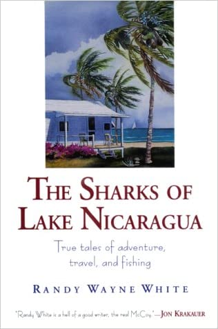 The Sharks of Lake Nicaragua: True Tales of Adventure, Travel, and Fishing written by Randy Wayne White