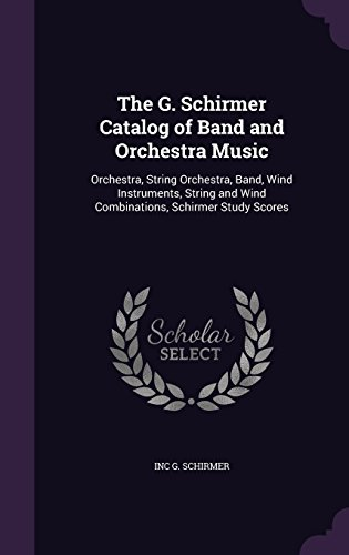 The G. Schirmer Catalog of Band and Orchestra Music: Orchestra, String Orchestra, Band, Wind Instruments, String and Wind Combinations, Schirmer Study Scores