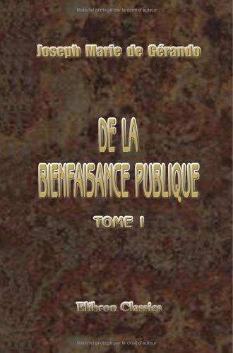 De la Bienfaisance publique: Par M. le B-on de Gérando. Tome 1