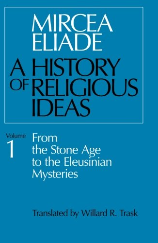 History of Religious Ideas, Volume 1: From the Stone Age to the Eleusinian Mysteries: Mircea Eliade, Willard R. Trask: 9780226204017: Amazon.com: Books