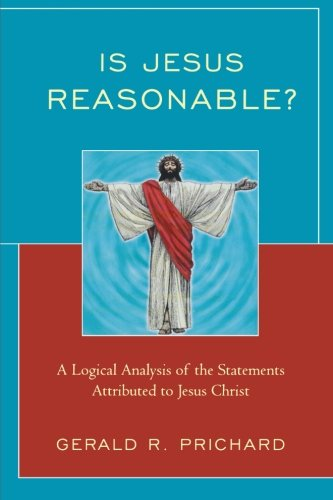 Is Jesus Reasonable?: A Logical Analysis of the Statements Attributed to Jesus Christ
