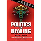 Politics in Healing: The Suppression and Manipulation of American Medicine ~ Daniel Haley