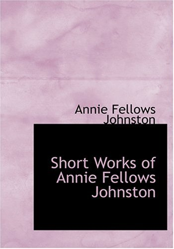 Short Works of Annie Fellows Johnston (Large Print Edition)