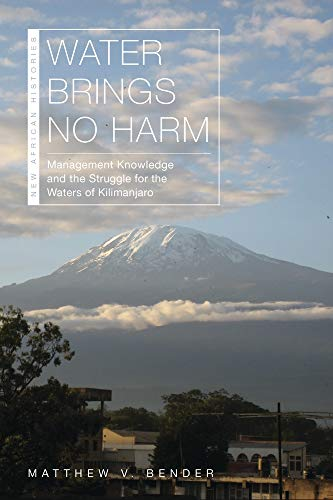 Water Brings No Harm Management Knowledge and the Struggle for the Waters of Kilimanjaro (New African Histories) [Bender, Matthew V.] (Tapa Blanda)