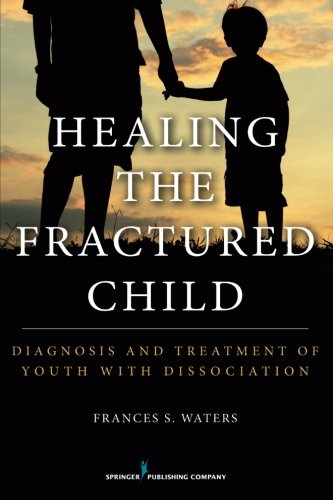 Healing the Fractured Child: Diagnosis and Treatment of Youth With Dissociation