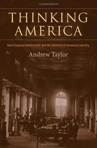 Thinking America: New England Intellectuals and the Varieties of American Identity (Becoming Modern: New Nineteenth-Century Studies), Andrew Taylor