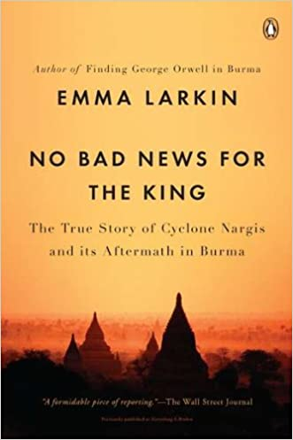 No Bad News for the King: The True Story of Cyclone Nargis and Its Aftermath in Burma written by Emma Larkin
