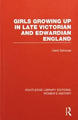 Girls Growing Up in Late Victorian and Edwardian England by Carol Dyhouse (2012-10-09)