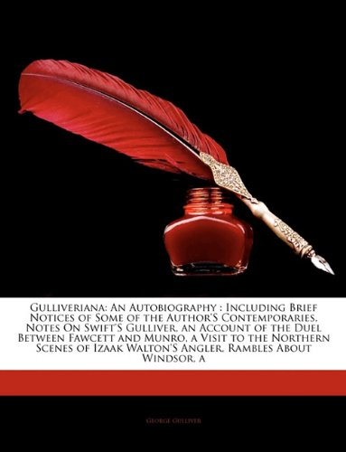 Gulliveriana: An Autobiography : Including Brief Notices of Some of the Author'S Contemporaries, Notes On Swift'S Gulliver, an Account of the Duel ... Walton'S Angler, Rambles About Windsor, a