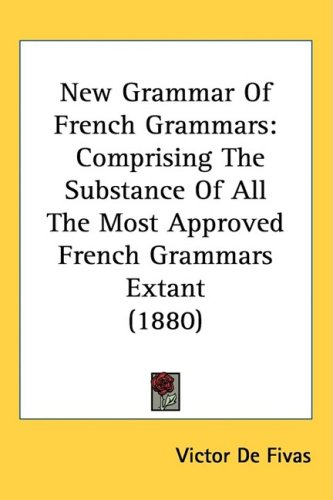 New Grammar of French Grammars: Comprising the Substance of All the Most Approved French Grammars Extant (1880)