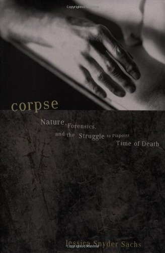 Corpse: Nature, Forensics, and the Struggle to Pinpoint Time of Death--An Exploration of the Haunting Science of Forensi