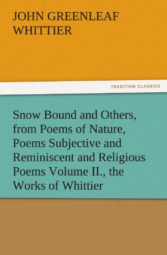 Snow Bound and Others from Poems of Nature Poems Subjective and Reminiscent and Religious Poems Volume II the Works of Whittier TREDITION CLASSICS