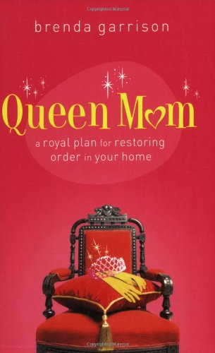 Queen Mom: A Royal Plan for Restoring Order in Your Home Brenda Garrison