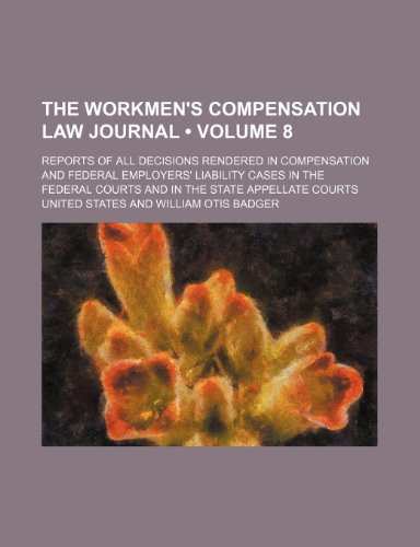 The Workmen's Compensation Law Journal (Volume 8); Reports of All Decisions Rendered in Compensation and Federal Employers' Liability Cases in the Fed