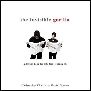 The Invisible Gorilla: And Other Ways Our Intuitions Deceive Us | [Christopher Chabris, Daniel Simons]