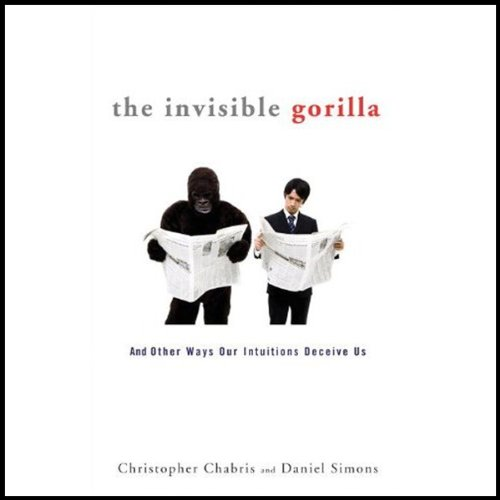 The Invisible Gorilla - How Our Intuitions Deceive Us - Christopher Chabris & Daniel Simons