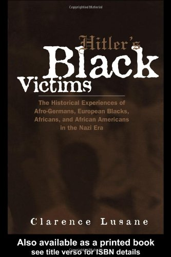 Hitler's Black Victims: The Historical Experiences of European Blacks, Africans and African Americans During the Nazi Era: The Historical Experience ... (Crosscurrents in African American History)