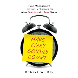 Make Every Second Count: Time Management Tips and Techniques for More Success With Less Stress | [Robert Bly]