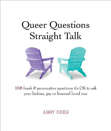 Queer Questions Straight Talk: 108 Frank, Provocative Questions It's OK to Ask Your Lesbian, Gay or Bi Loved One