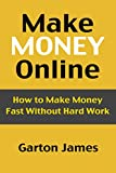 Make Money Online: How to Make Money Fast Without Hard Work