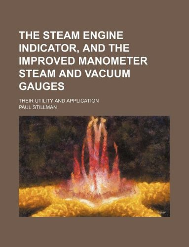 The Steam Engine Indicator, And The Improved Manometer Steam And Vacuum Gauges; Their Utility And Application
