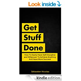 Get Stuff Done: How To Easily Have Self Discipline and Willpower To Achieve Anything And Have Have More Success