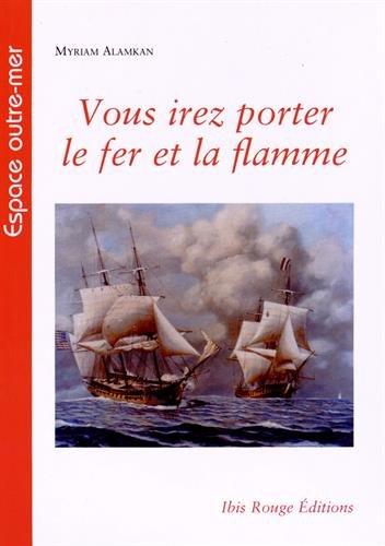 Vous Irez Porter le Fer et la Flamme. les Corsaires Français de la Re Volution et du Premier Empire
